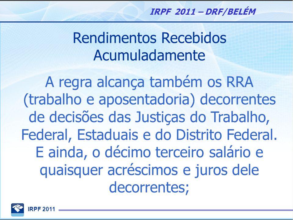 IRPF 2011 IRPF 2011 – DRF/BELÉM Rendimentos Recebidos Acumuladamente A regra alcança também os RRA (trabalho e aposentadoria) decorrentes de decisões