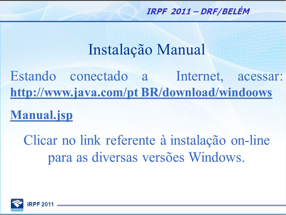 IRPF 2011 IRPF 2011 – DRF/BELÉM Instalação Manual Estando conectado a Internet, acessar: http://www.java.com/pt BR/download/windoows Manual.jsp Clicar