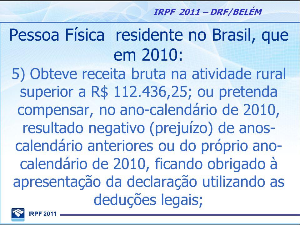 IRPF 2011 IRPF 2011 – DRF/BELÉM Pessoa Física residente no Brasil, que em 2010: 5) Obteve receita bruta na atividade rural superior a R$ 112.436,25; o