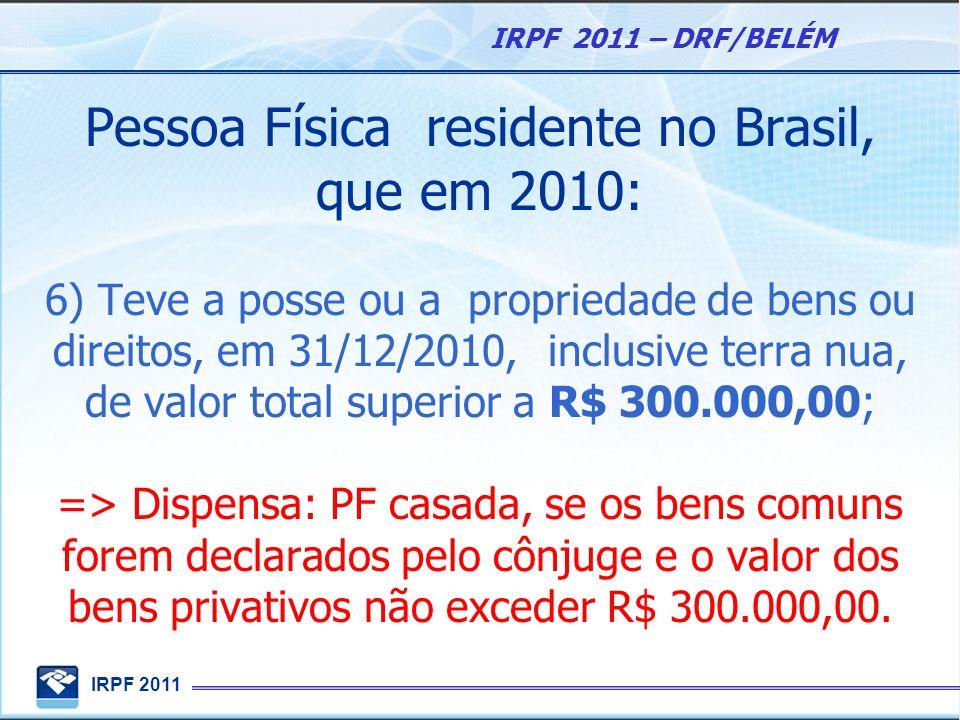 IRPF 2011 IRPF 2011 – DRF/BELÉM Pessoa Física residente no Brasil, que em 2010: 6) passou à condição de residente no Brasil e encontrava-se nessa condição em 31/12/2010;