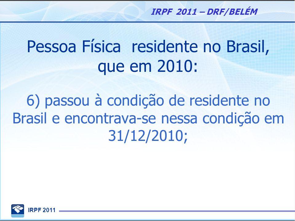 IRPF 2011 IRPF 2011 – DRF/BELÉM Pessoa Física residente no Brasil, que em 2010: 6) passou à condição de residente no Brasil e encontrava-se nessa cond