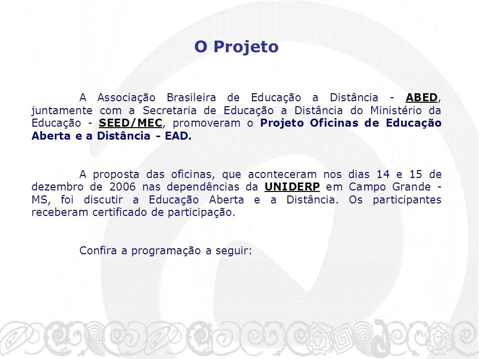O Projeto A Associação Brasileira de Educação a Distância - ABED, juntamente com a Secretaria de Educação a Distância do Ministério da Educação - SEED/MEC, promoveram o Projeto Oficinas de Educação Aberta e a Distância - EAD.ABEDSEED/MEC A proposta das oficinas, que aconteceram nos dias 14 e 15 de dezembro de 2006 nas dependências da UNIDERP em Campo Grande - MS, foi discutir a Educação Aberta e a Distância.