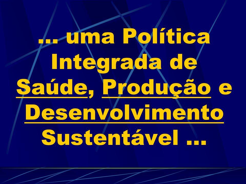 ... uma Política Integrada de Saúde, Produção e Desenvolvimento Sustentável...