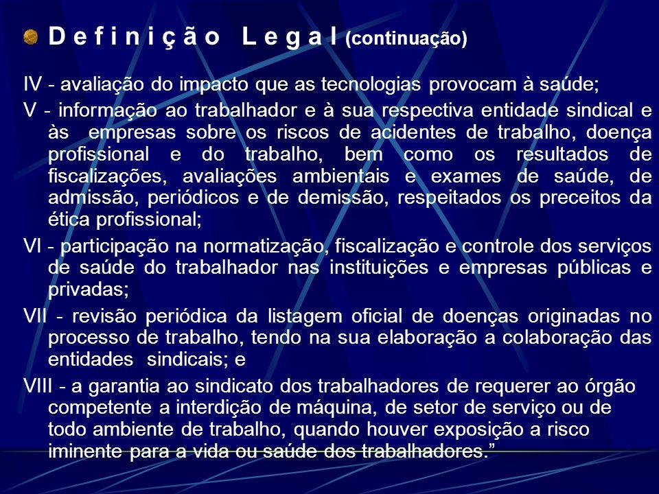 D e f i n i ç ã o L e g a l (continuação) IV - avaliação do impacto que as tecnologias provocam à saúde; V - informação ao trabalhador e à sua respect
