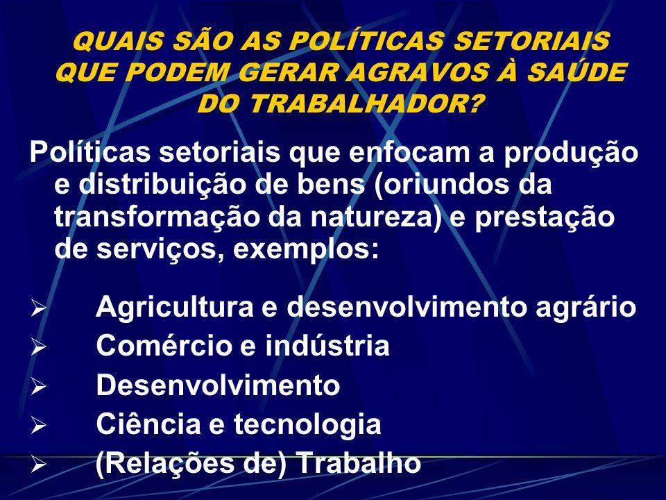 QUAIS SÃO AS POLÍTICAS SETORIAIS QUE PODEM GERAR AGRAVOS À SAÚDE DO TRABALHADOR? Políticas setoriais que enfocam a produção e distribuição de bens (or