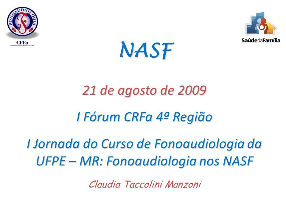 NASF 21 de agosto de 2009 I Fórum CRFa 4ª Região I Jornada do Curso de Fonoaudiologia da UFPE – MR: Fonoaudiologia nos NASF NASF 21 de agosto de 2009