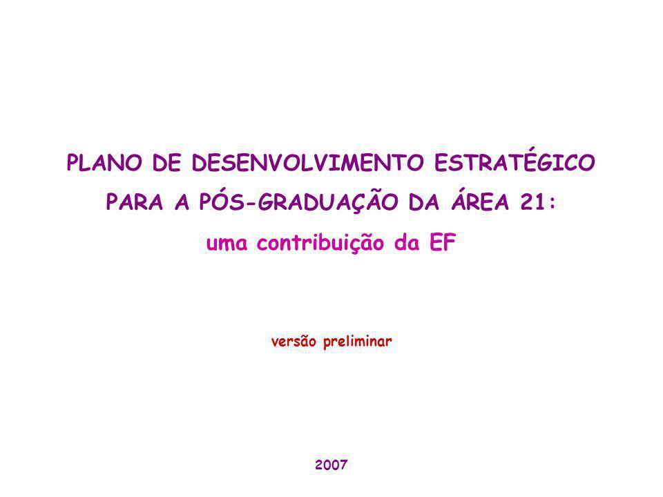 PLANO DE DESENVOLVIMENTO ESTRATÉGICO PARA A PÓS-GRADUAÇÃO DA ÁREA 21: uma contribuição da EF versão preliminar 2007