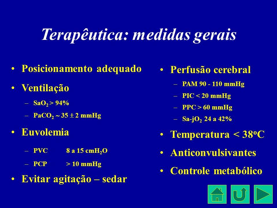 Terapêutica: medidas gerais Posicionamento adequado Ventilação –SaO 2 > 94% –PaCO 2 35 2 mmHg Euvolemia –PVC8 a 15 cmH 2 O –PCP> 10 mmHg Evitar agitaç