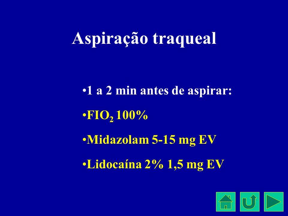Aspiração traqueal 1 a 2 min antes de aspirar: FIO 2 100% Midazolam 5-15 mg EV Lidocaína 2% 1,5 mg EV