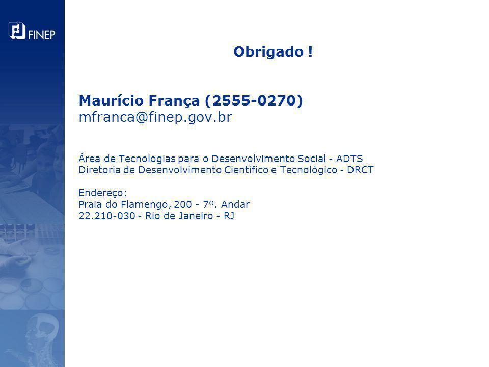 Obrigado ! Maurício França (2555-0270) mfranca@finep.gov.br Área de Tecnologias para o Desenvolvimento Social - ADTS Diretoria de Desenvolvimento Cien