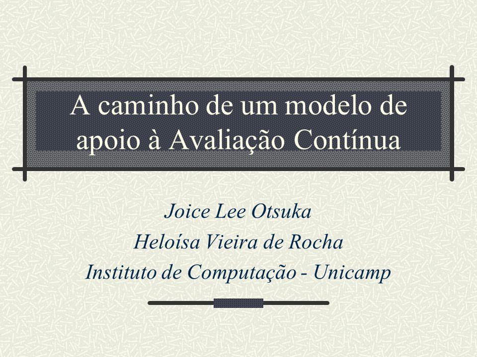 A caminho de um modelo de apoio à Avaliação Contínua Joice Lee Otsuka Heloísa Vieira de Rocha Instituto de Computação - Unicamp