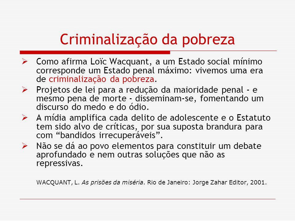 Criminalização da pobreza Como afirma Loïc Wacquant, a um Estado social mínimo corresponde um Estado penal máximo: vivemos uma era de criminalização d