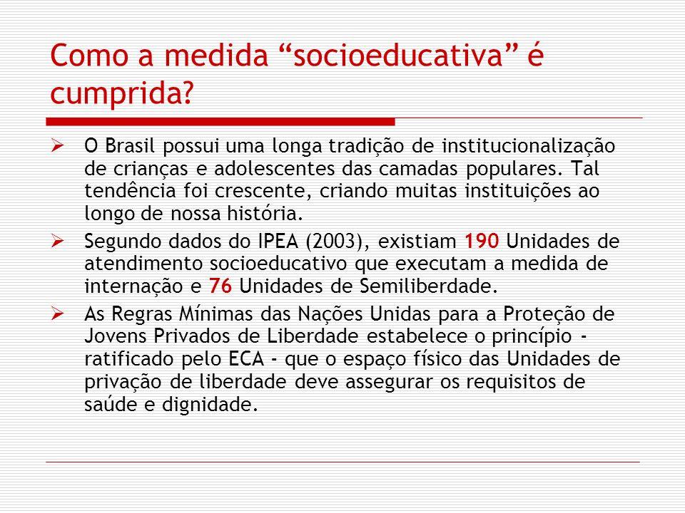 Como a medida socioeducativa é cumprida? O Brasil possui uma longa tradição de institucionalização de crianças e adolescentes das camadas populares. T