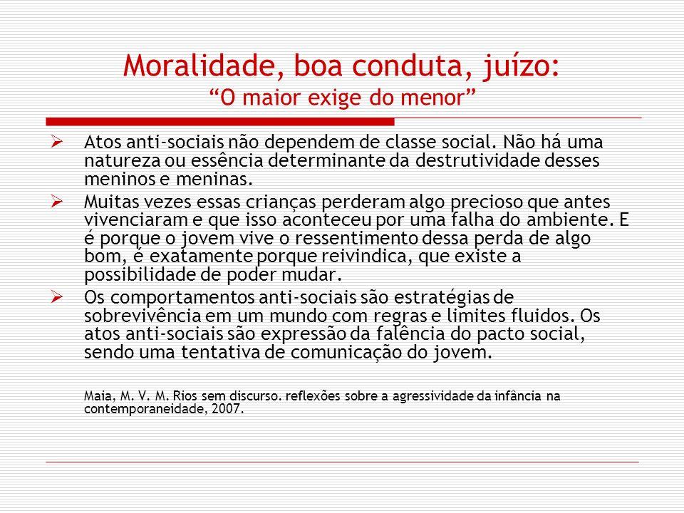 Moralidade, boa conduta, juízo: O maior exige do menor Atos anti-sociais não dependem de classe social. Não há uma natureza ou essência determinante d