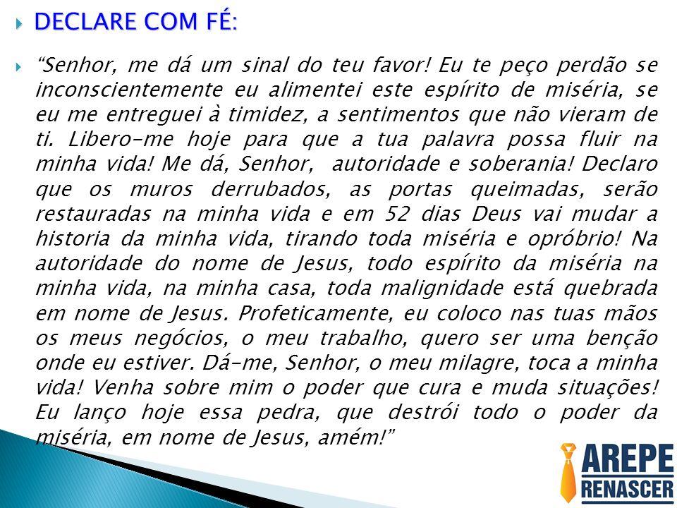 DECLARE COM FÉ: DECLARE COM FÉ: Senhor, me dá um sinal do teu favor! Eu te peço perdão se inconscientemente eu alimentei este espírito de miséria, se