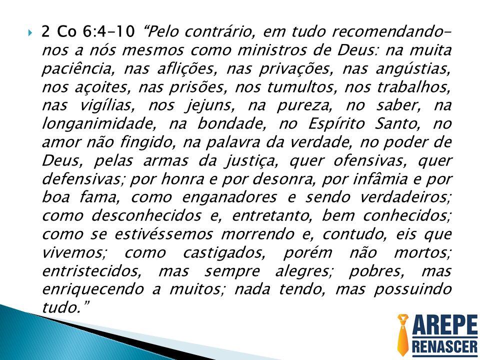 2 Co 6:4-10 Pelo contrário, em tudo recomendando- nos a nós mesmos como ministros de Deus: na muita paciência, nas aflições, nas privações, nas angúst