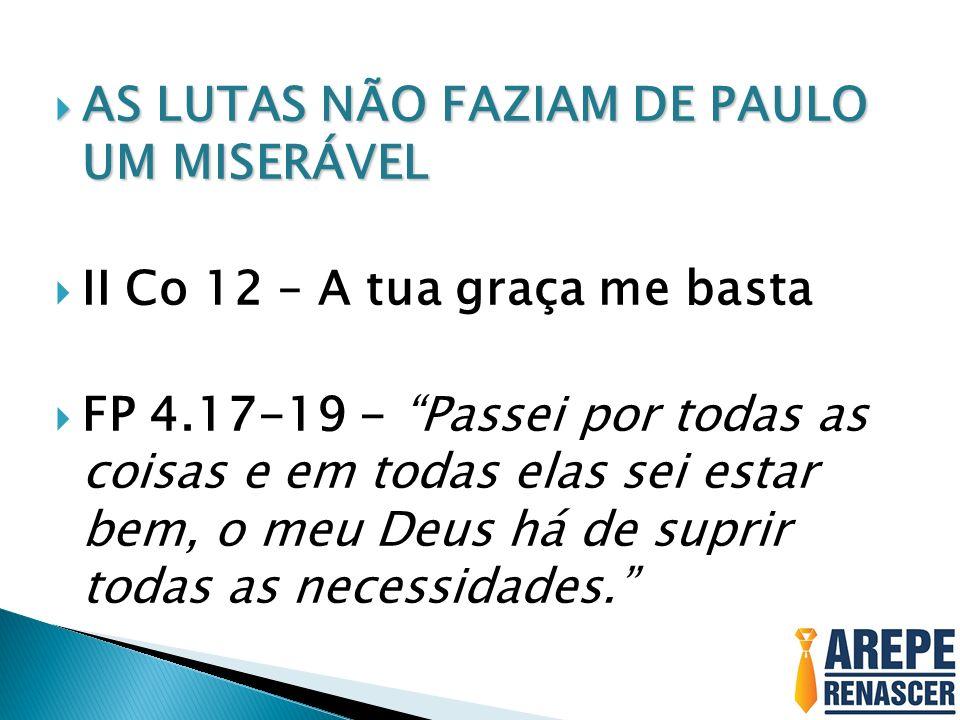 AS LUTAS NÃO FAZIAM DE PAULO UM MISERÁVEL AS LUTAS NÃO FAZIAM DE PAULO UM MISERÁVEL II Co 12 – A tua graça me basta FP 4.17-19 - Passei por todas as c