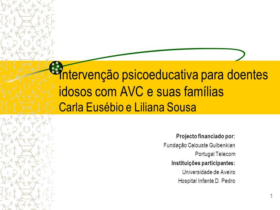 1 Intervenção psicoeducativa para doentes idosos com AVC e suas famílias Carla Eusébio e Liliana Sousa Projecto financiado por: Fundação Calouste Gulb