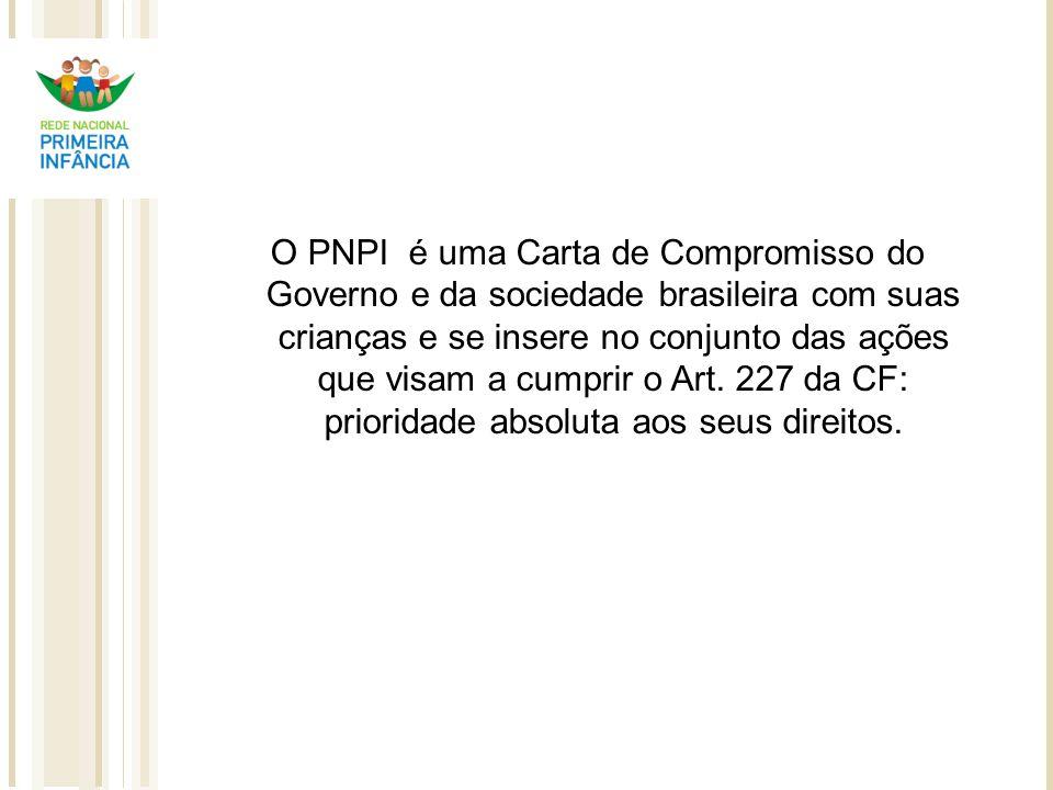 O PNPI é uma Carta de Compromisso do Governo e da sociedade brasileira com suas crianças e se insere no conjunto das ações que visam a cumprir o Art.
