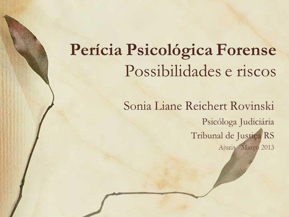 Perícia Psicológica Forense Possibilidades e riscos Sonia Liane Reichert Rovinski Psicóloga Judiciária Tribunal de Justiça RS Ajuris - Março 2013