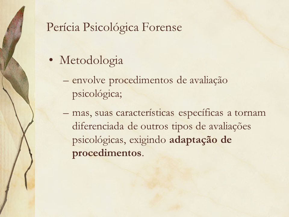 Perícia Psicológica Forense Metodologia –envolve procedimentos de avaliação psicológica; –mas, suas características específicas a tornam diferenciada
