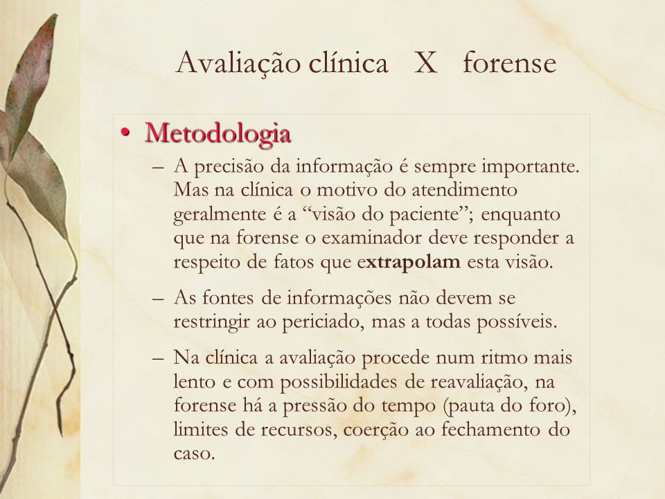 Papel do avaliador Clínica X forense O clínico estabelece uma relação baseada no bem-estar (o melhor interesse) de seu paciente e na confidencialidade – aspectos que colocam em risco a objetividade do avaliador forense.
