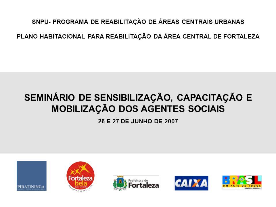 SNPU- PROGRAMA DE REABILITAÇÃO DE ÁREAS CENTRAIS URBANAS PLANO HABITACIONAL PARA REABILITAÇÃO DA ÁREA CENTRAL DE FORTALEZA SEMINÁRIO DE SENSIBILIZAÇÃO