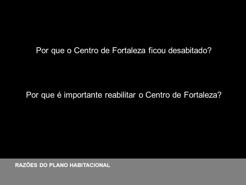 Por que o Centro de Fortaleza ficou desabitado? Por que é importante reabilitar o Centro de Fortaleza? RAZÕES DO PLANO HABITACIONAL