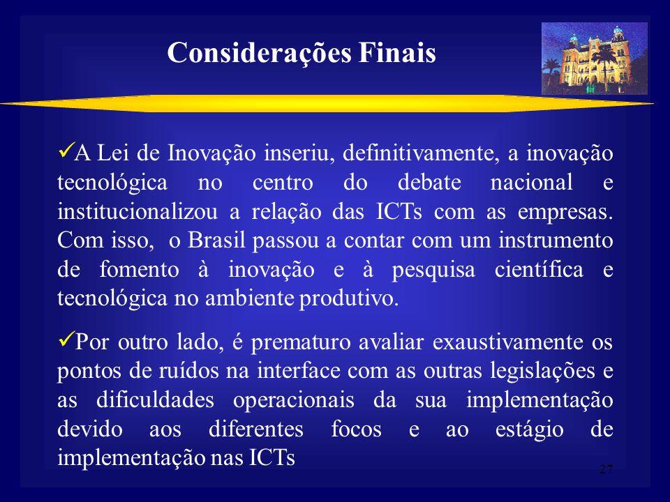 27 Considerações Finais A Lei de Inovação inseriu, definitivamente, a inovação tecnológica no centro do debate nacional e institucionalizou a relação