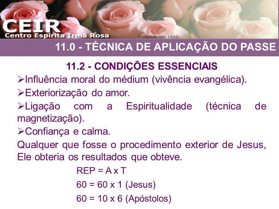 11.0 - TÉCNICA DE APLICAÇÃO DO PASSE 11.2 - CONDIÇÕES ESSENCIAIS Influência moral do médium (vivência evangélica). Exteriorização do amor. Ligação com