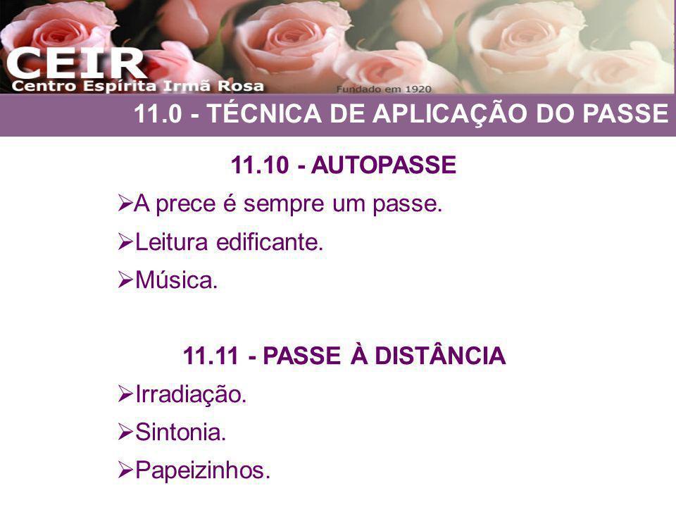 11.0 - TÉCNICA DE APLICAÇÃO DO PASSE 11.10 - AUTOPASSE A prece é sempre um passe. Leitura edificante. Música. 11.11 - PASSE À DISTÂNCIA Irradiação. Si