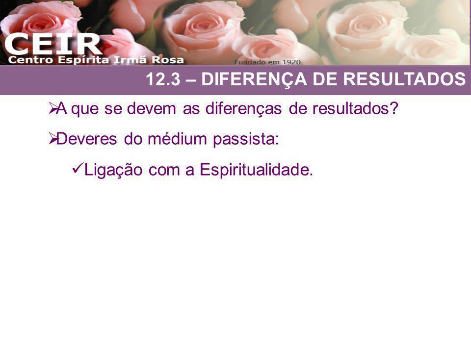 12.3 – DIFERENÇA DE RESULTADOS A que se devem as diferenças de resultados? Deveres do médium passista: Ligação com a Espiritualidade.