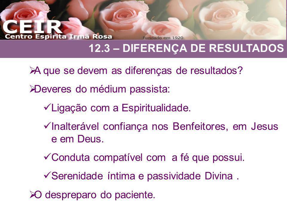 12.3 – DIFERENÇA DE RESULTADOS A que se devem as diferenças de resultados? Deveres do médium passista: Ligação com a Espiritualidade. Inalterável conf