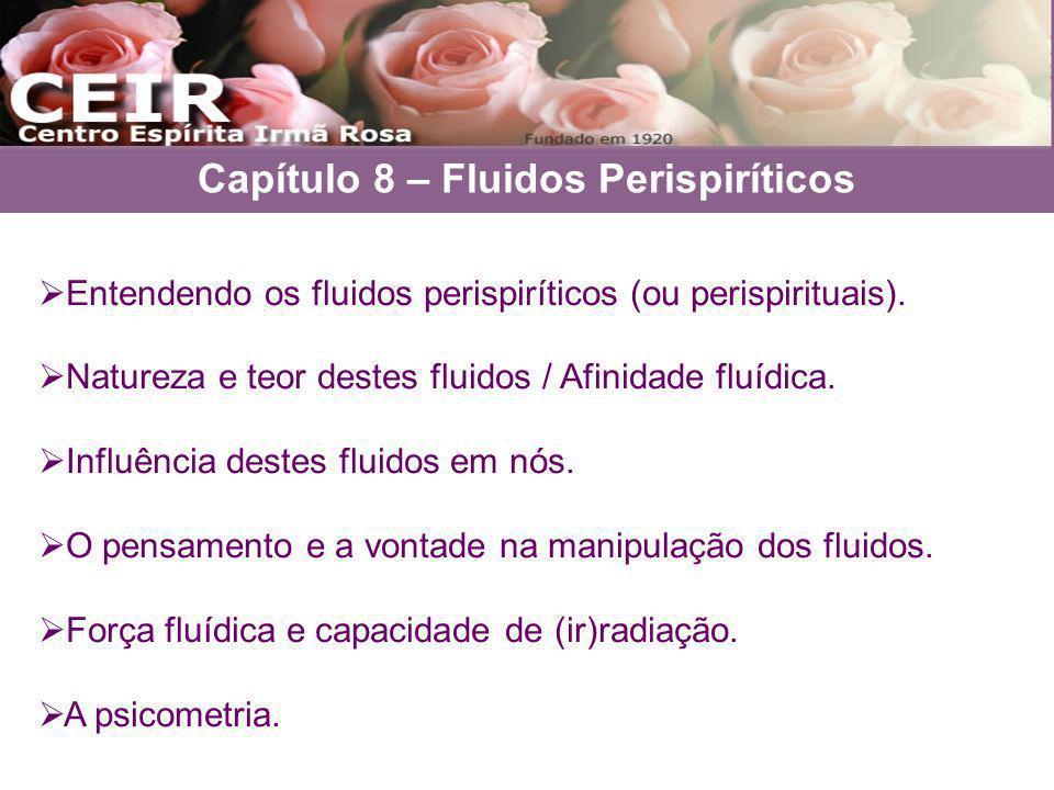 Capítulo 8 – Fluidos Perispiríticos Entendendo os fluidos perispiríticos (ou perispirituais). Natureza e teor destes fluidos / Afinidade fluídica. Inf