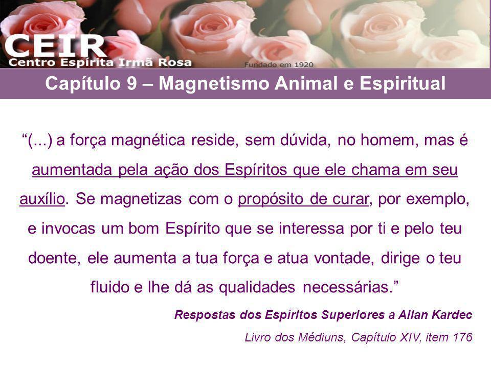Capítulo 9 – Magnetismo Animal e Espiritual (...) a força magnética reside, sem dúvida, no homem, mas é aumentada pela ação dos Espíritos que ele cham