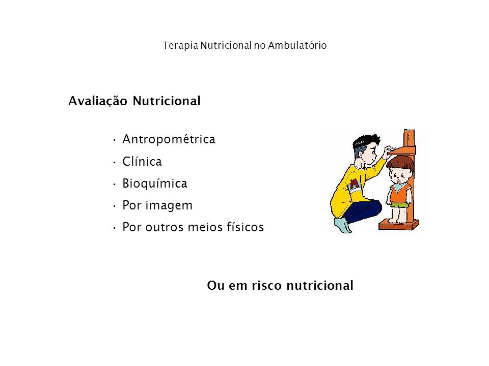 Terapia Nutricional no Ambulatório Avaliação Nutricional Antropométrica Clínica Bioquímica Por imagem Por outros meios físicos Ou em risco nutricional