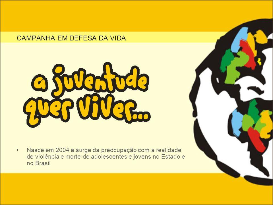Nasce em 2004 e surge da preocupação com a realidade de violência e morte de adolescentes e jovens no Estado e no Brasil CAMPANHA EM DEFESA DA VIDA