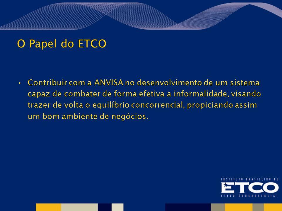 O Papel do ETCO Contribuir com a ANVISA no desenvolvimento de um sistema capaz de combater de forma efetiva a informalidade, visando trazer de volta o