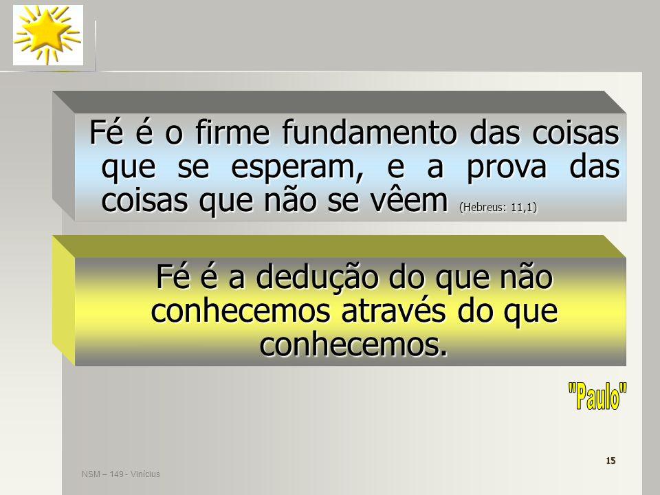 15 Fé é a dedução do que não conhecemos através do que conhecemos. NSM – 149 - Vinícius Fé é o firme fundamento das coisas que se esperam, e a prova d
