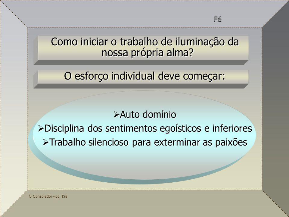 60 O Consolador – pg. 138 Como iniciar o trabalho de iluminação da nossa própria alma? Fé O esforço individual deve começar: Auto domínio Auto domínio