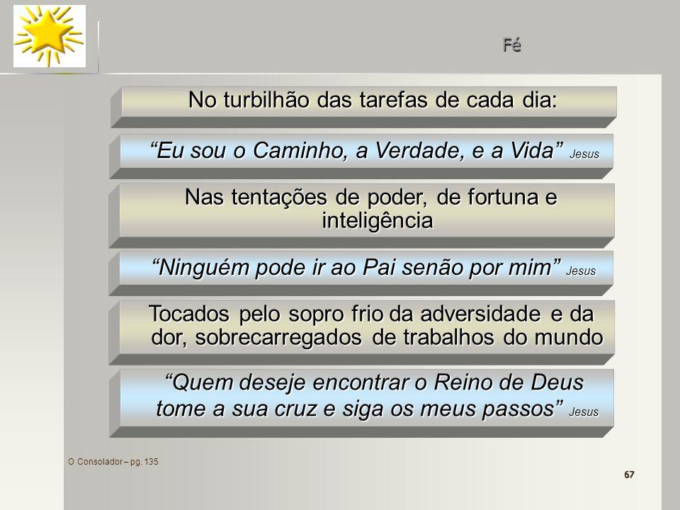 67 O Consolador – pg. 135 No turbilhão das tarefas de cada dia: Fé Nas tentações de poder, de fortuna e inteligência Eu sou o Caminho, a Verdade, e a