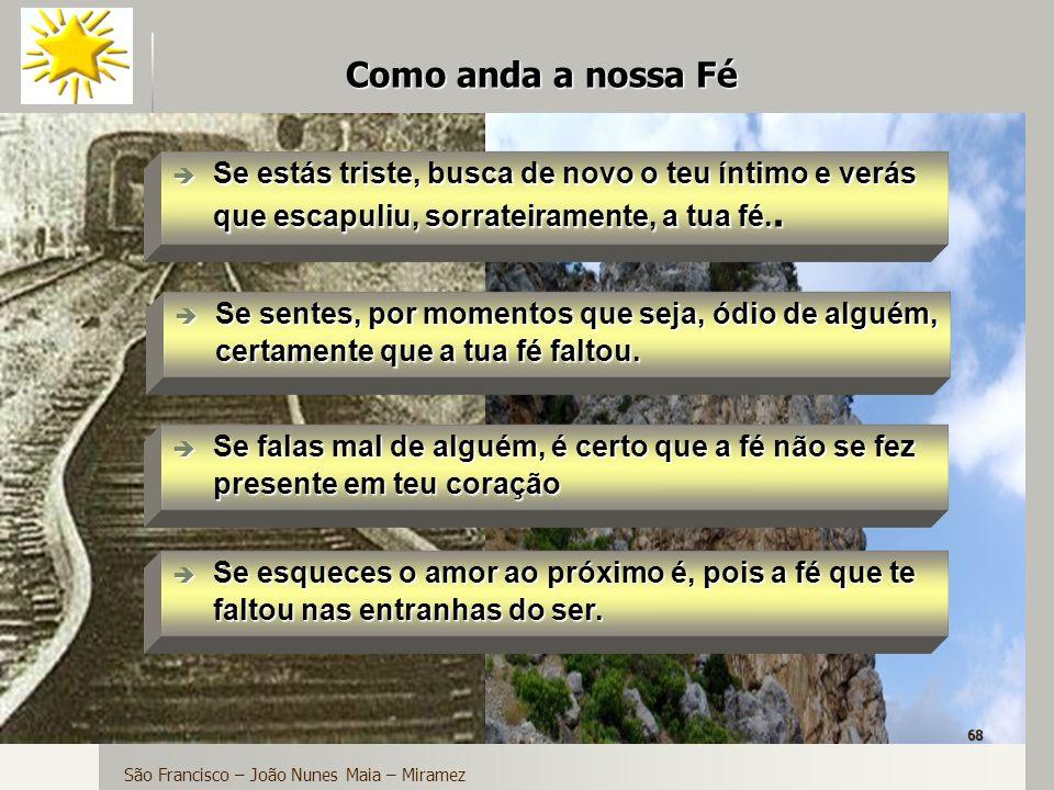 68 Como anda a nossa Fé São Francisco – João Nunes Maia – Miramez Se estás triste, busca de novo o teu íntimo e verás que escapuliu, sorrateiramente,