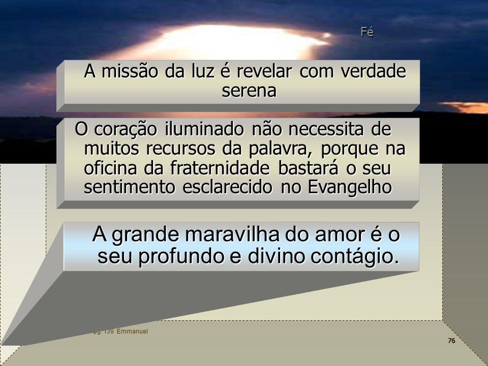 76 O Consolador – pg. 139 Emmanuel A missão da luz é revelar com verdade serena Fé O coração iluminado não necessita de muitos recursos da palavra, po