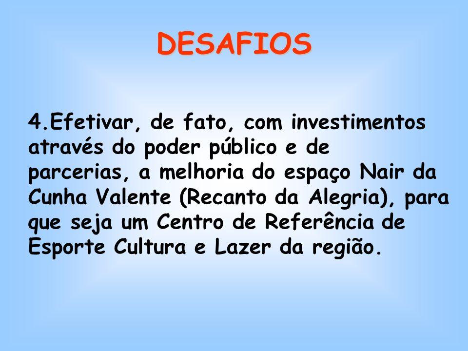 4.Efetivar, de fato, com investimentos através do poder público e de parcerias, a melhoria do espaço Nair da Cunha Valente (Recanto da Alegria), para que seja um Centro de Referência de Esporte Cultura e Lazer da região.