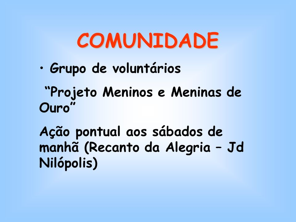 COMUNIDADE Grupo de voluntários Projeto Meninos e Meninas de Ouro Ação pontual aos sábados de manhã (Recanto da Alegria – Jd Nilópolis)