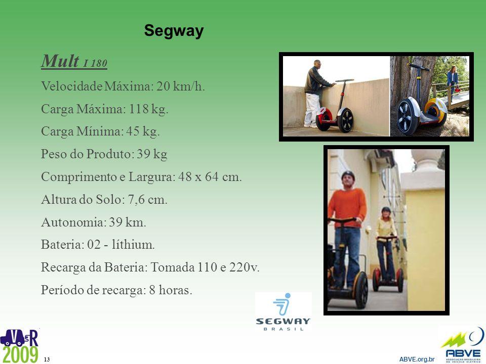 ABVE.org.br 13 Segway Mult I 180 Velocidade Máxima: 20 km/h. Carga Máxima: 118 kg. Carga Mínima: 45 kg. Peso do Produto: 39 kg Comprimento e Largura: