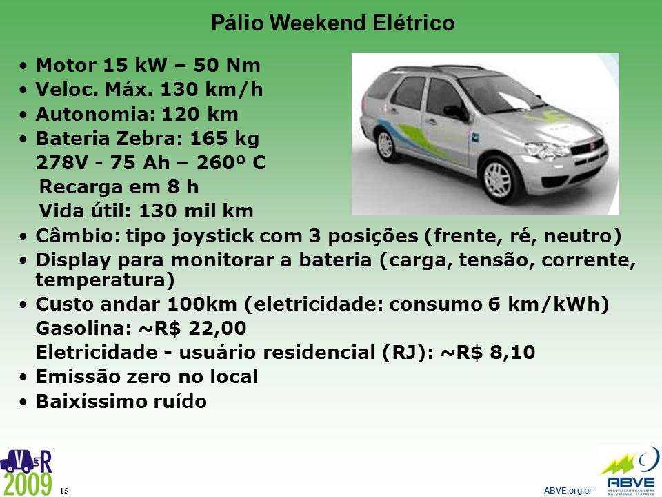 ABVE.org.br 15 Pálio Weekend Elétrico Motor 15 kW – 50 Nm Veloc. Máx. 130 km/h Autonomia: 120 km Bateria Zebra: 165 kg 278V - 75 Ah – 260º C Recarga e