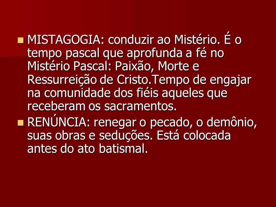 MISTAGOGIA: conduzir ao Mistério. É o tempo pascal que aprofunda a fé no Mistério Pascal: Paixão, Morte e Ressurreição de Cristo.Tempo de engajar na c