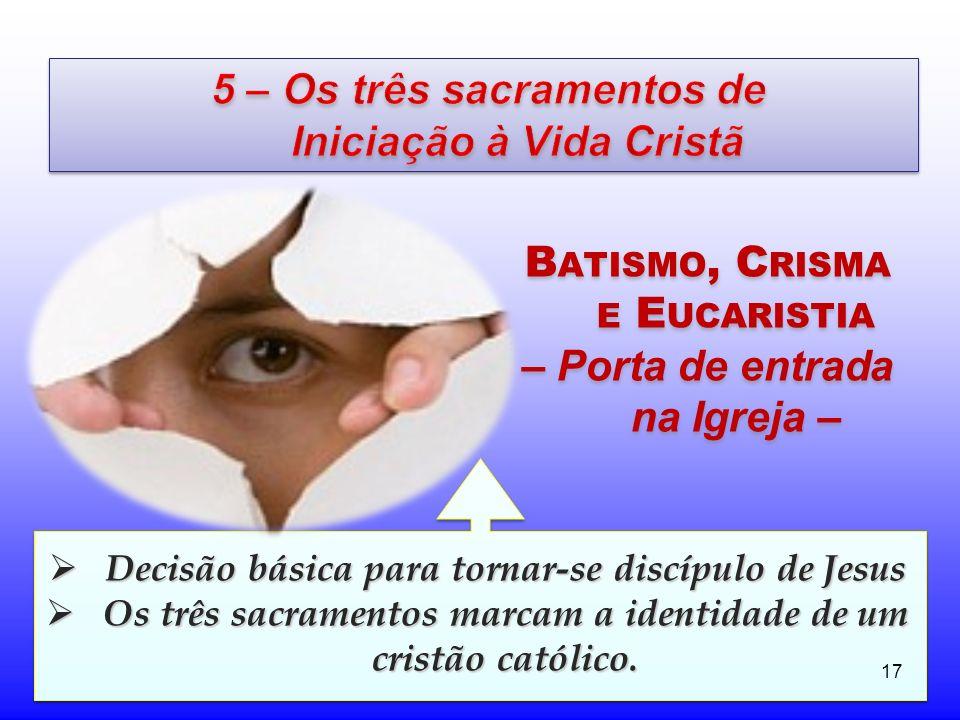 17 B ATISMO, C RISMA E E UCARISTIA – Porta de entrada na Igreja – Decisão básica para tornar-se discípulo de Jesus Decisão básica para tornar-se discí