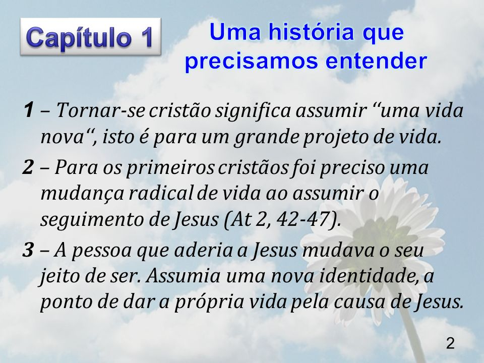 1 – Tornar-se cristão significa assumir uma vida nova, isto é para um grande projeto de vida. 2 – Para os primeiros cristãos foi preciso uma mudança r